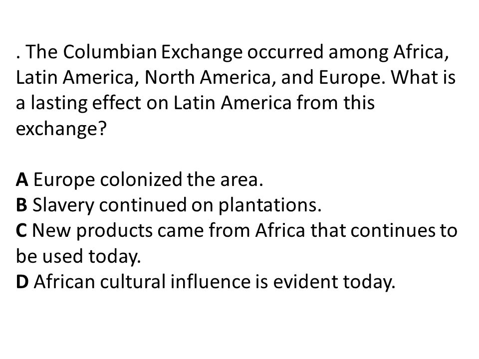 . The Columbian Exchange occurred among Africa, Latin America, North America, and Europe. What is a lasting effect on Latin America from this exchange