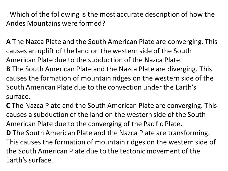 . Which of the following is the most accurate description of how the Andes Mountains were formed