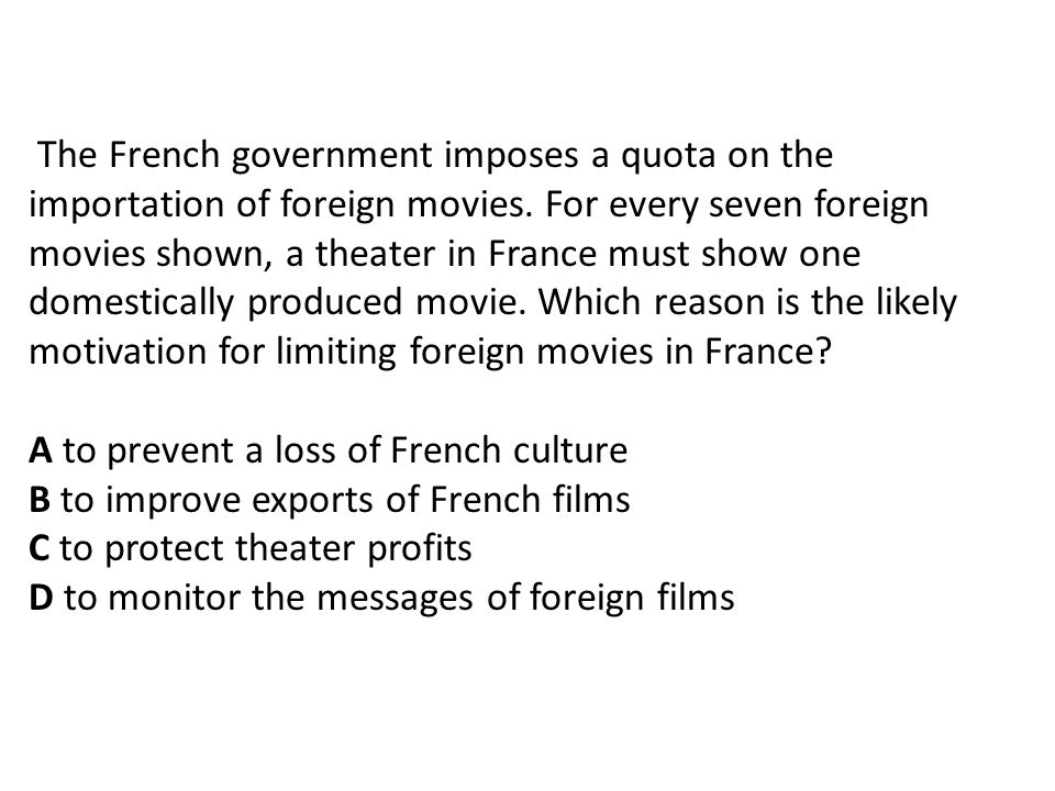 The French government imposes a quota on the importation of foreign movies. For every seven foreign movies shown, a theater in France must show one domestically produced movie. Which reason is the likely motivation for limiting foreign movies in France