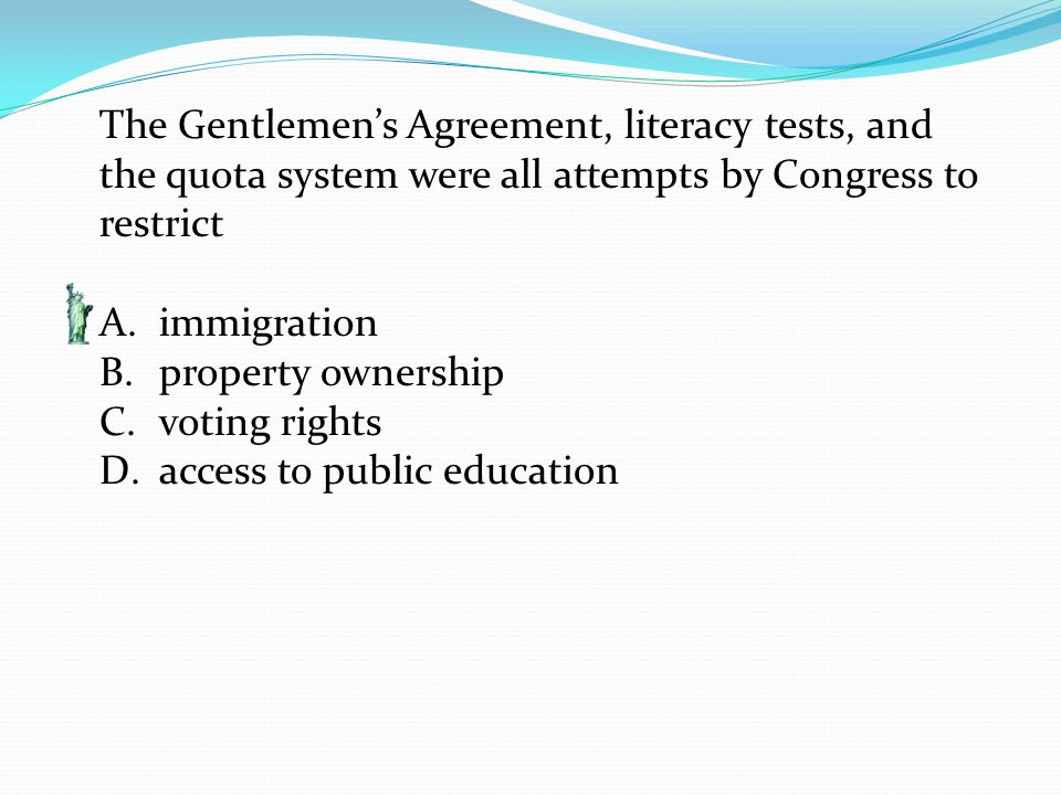 The Gentlemen's Agreement, literacy tests, and the quota system were all attempts by Congress to restrict