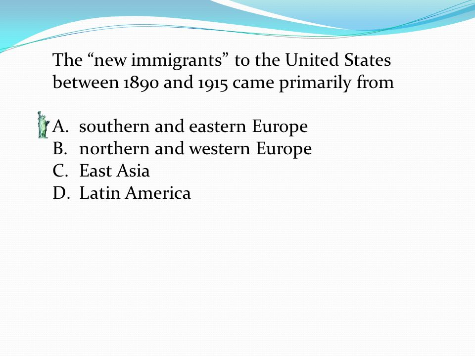 The new immigrants to the United States between 1890 and 1915 came primarily from