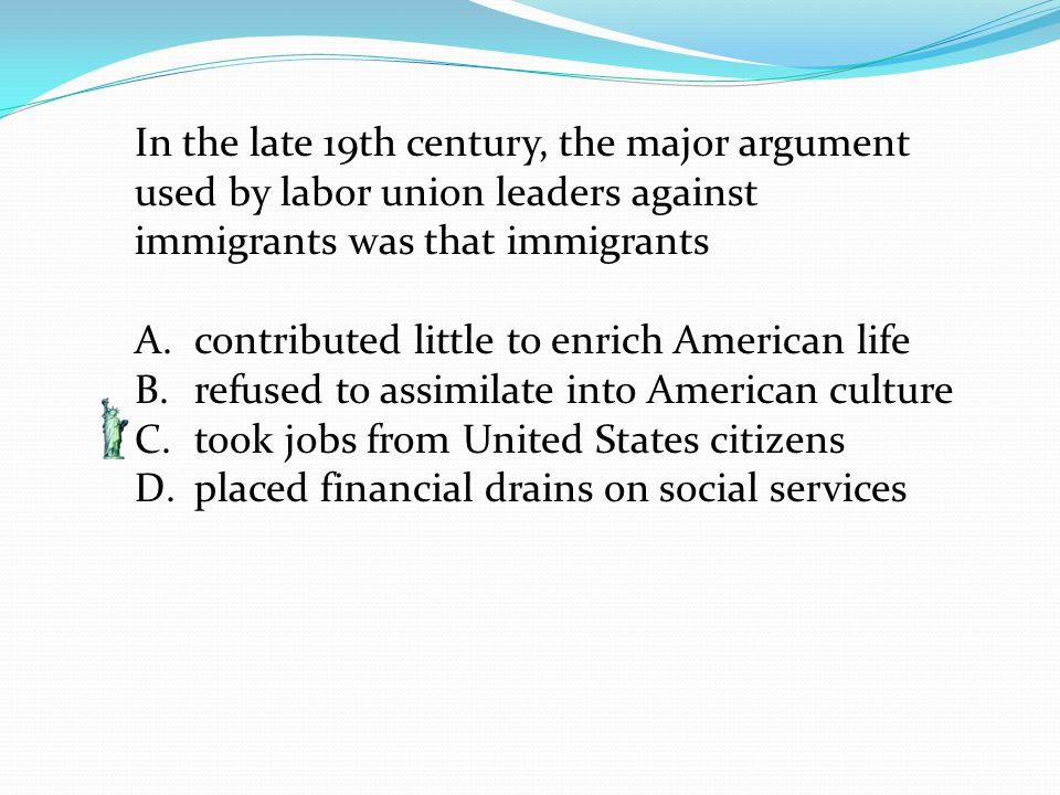 In the late 19th century, the major argument used by labor union leaders against immigrants was that immigrants