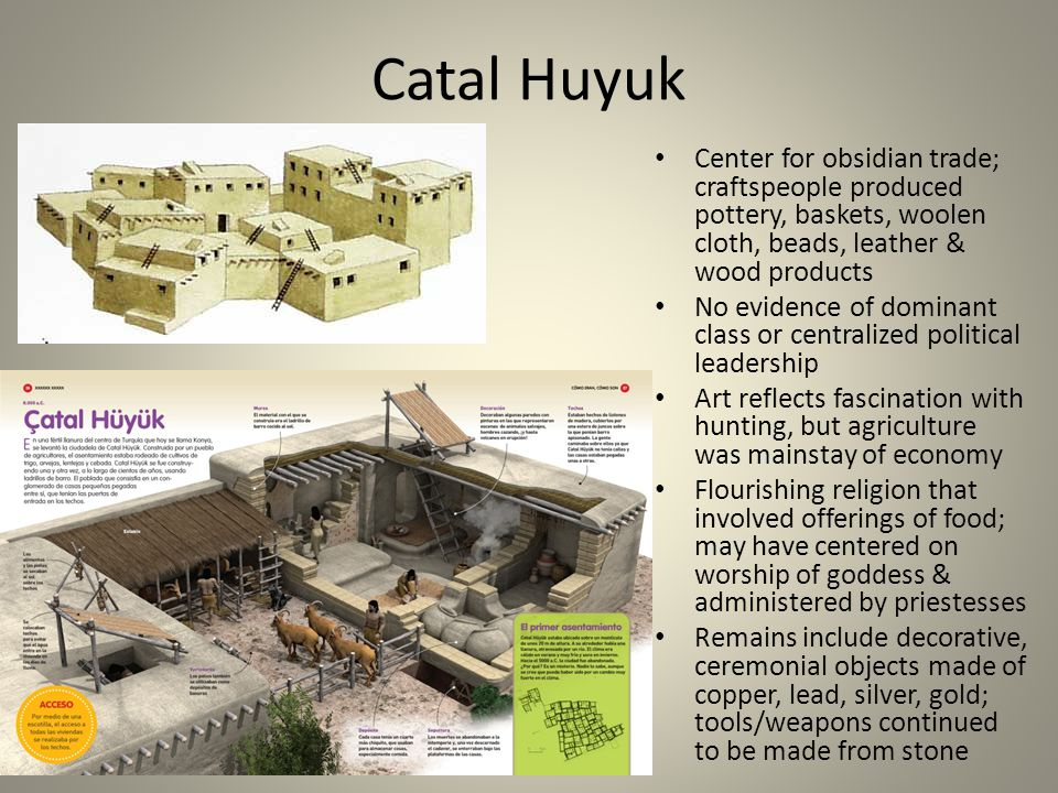 Catal Huyuk Center for obsidian trade; craftspeople produced pottery, baskets, woolen cloth, beads, leather & wood products.
