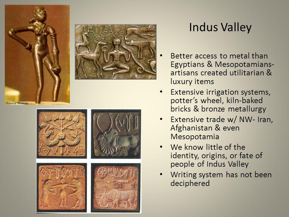 Indus Valley Better access to metal than Egyptians & Mesopotamians-artisans created utilitarian & luxury items.