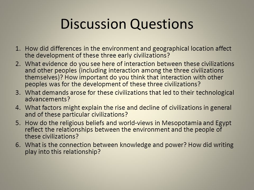 Discussion Questions 1. How did differences in the environment and geographical location affect the development of these three early civilizations