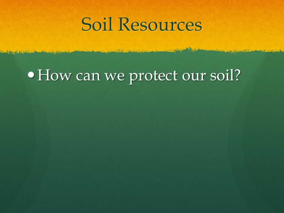 Soil Resources How can we protect our soil