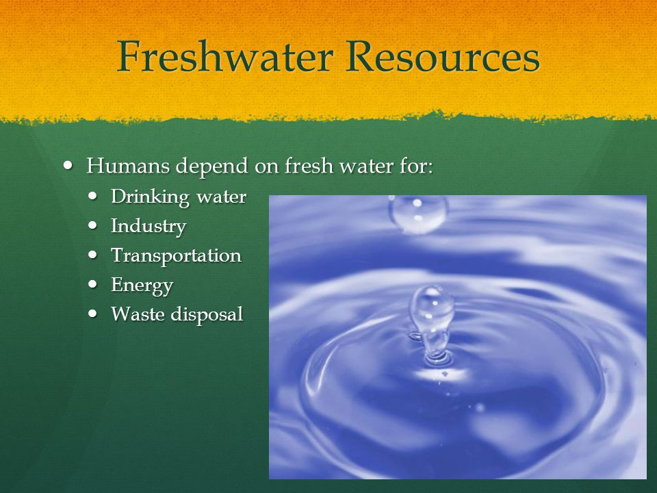 Freshwater Resources Humans depend on fresh water for: Drinking water