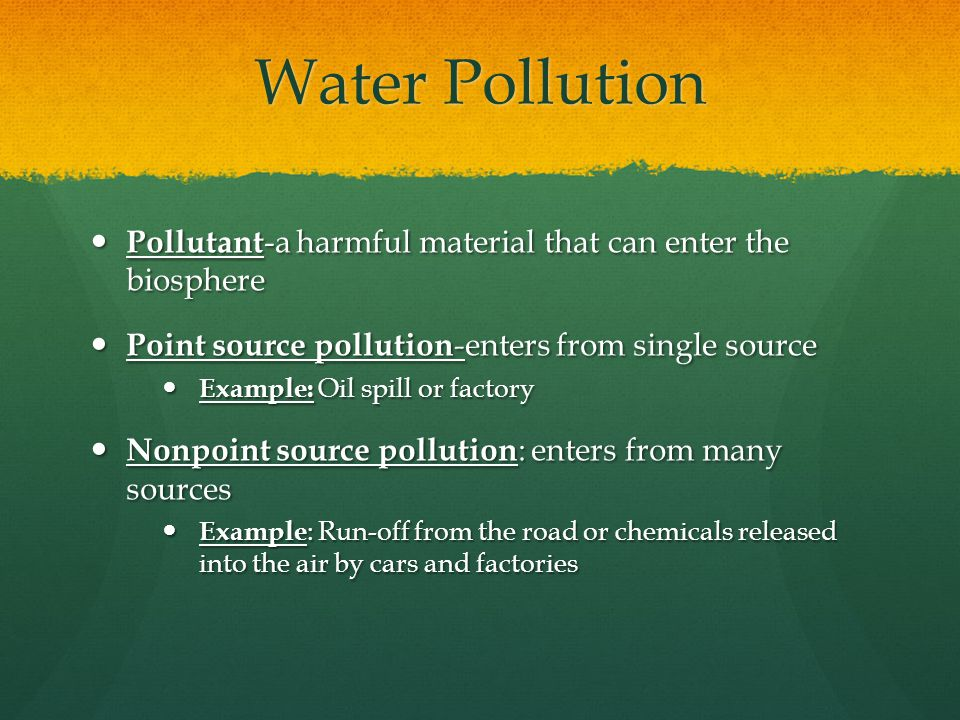 Water Pollution Pollutant-a harmful material that can enter the biosphere. Point source pollution-enters from single source.