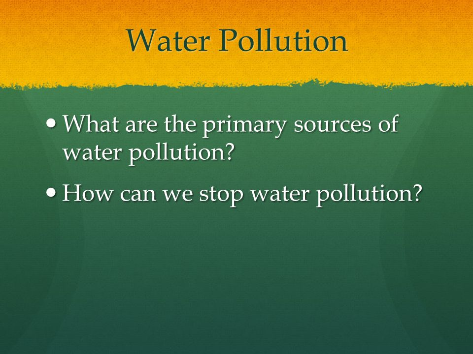Water Pollution What are the primary sources of water pollution