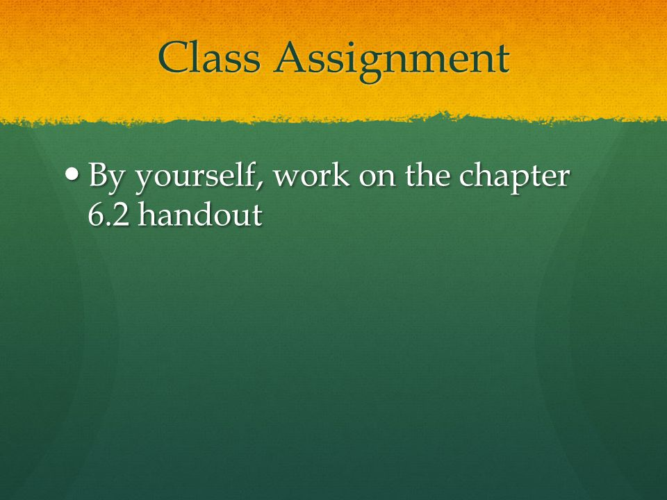 Class Assignment By yourself, work on the chapter 6.2 handout