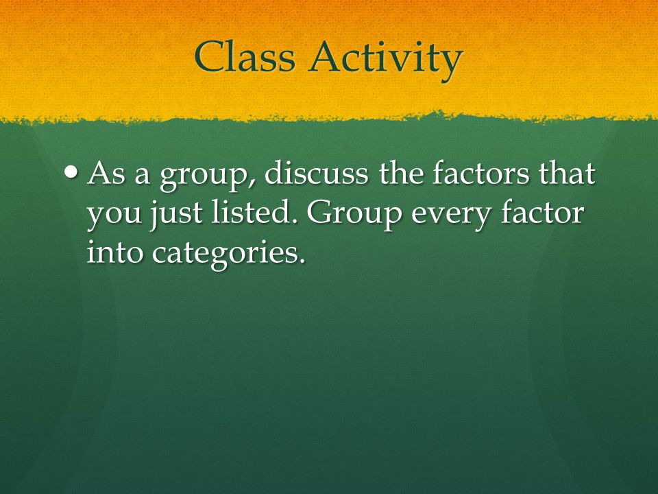 Class Activity As a group, discuss the factors that you just listed.