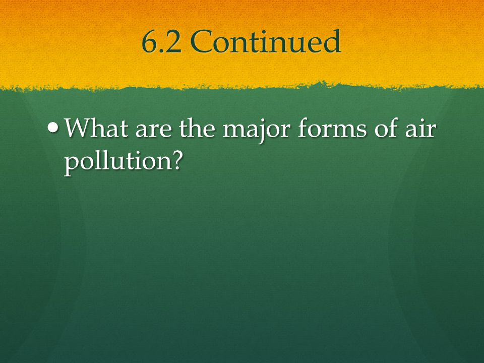 6.2 Continued What are the major forms of air pollution