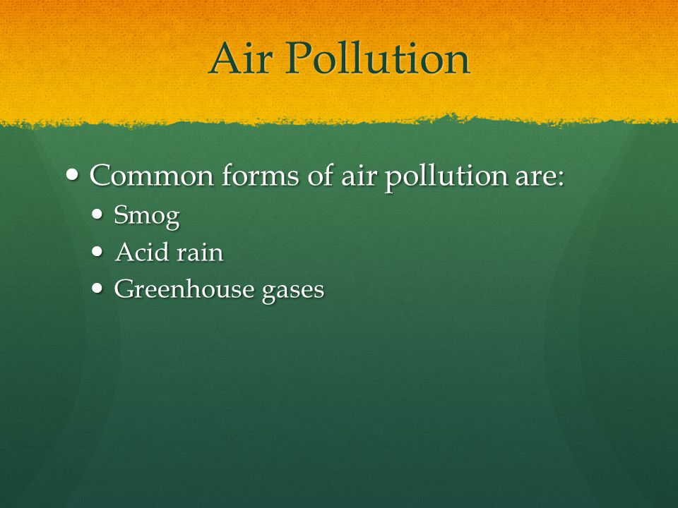 Air Pollution Common forms of air pollution are: Smog Acid rain