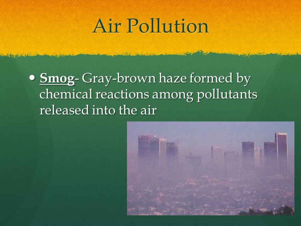 Air Pollution Smog- Gray-brown haze formed by chemical reactions among pollutants released into the air.