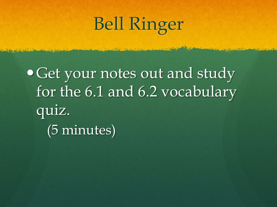 Bell Ringer Get your notes out and study for the 6.1 and 6.2 vocabulary quiz. (5 minutes)