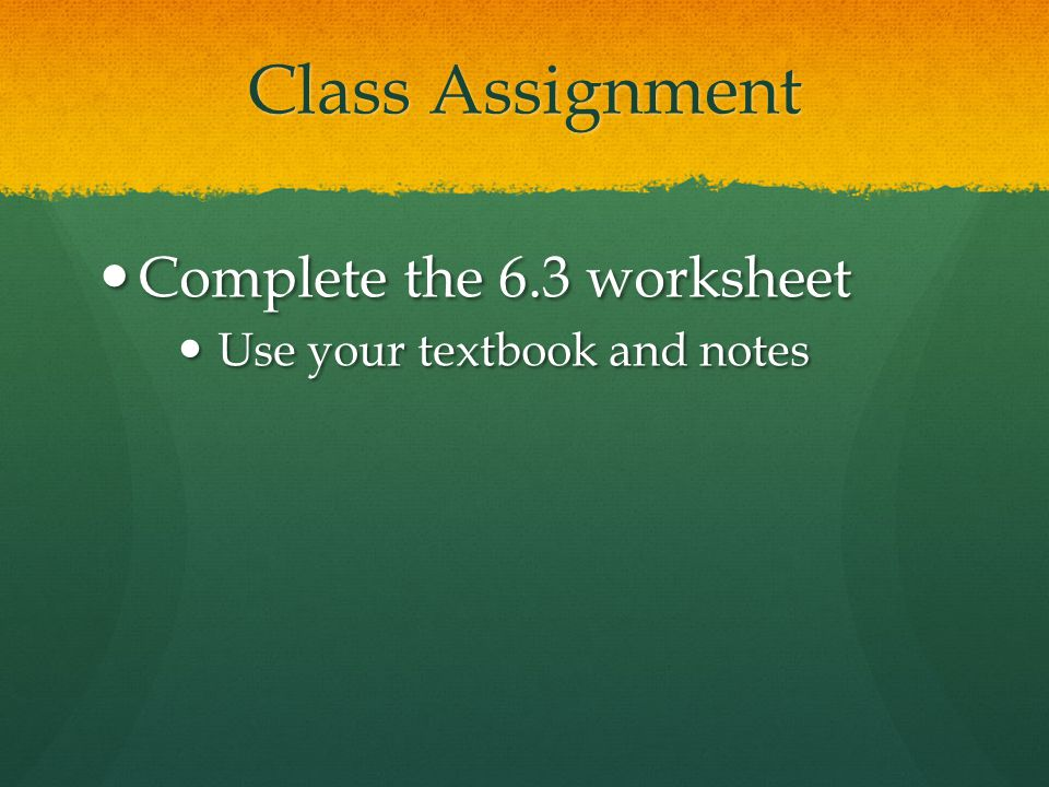 Class Assignment Complete the 6.3 worksheet