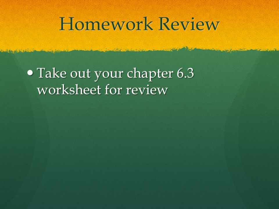 Homework Review Take out your chapter 6.3 worksheet for review