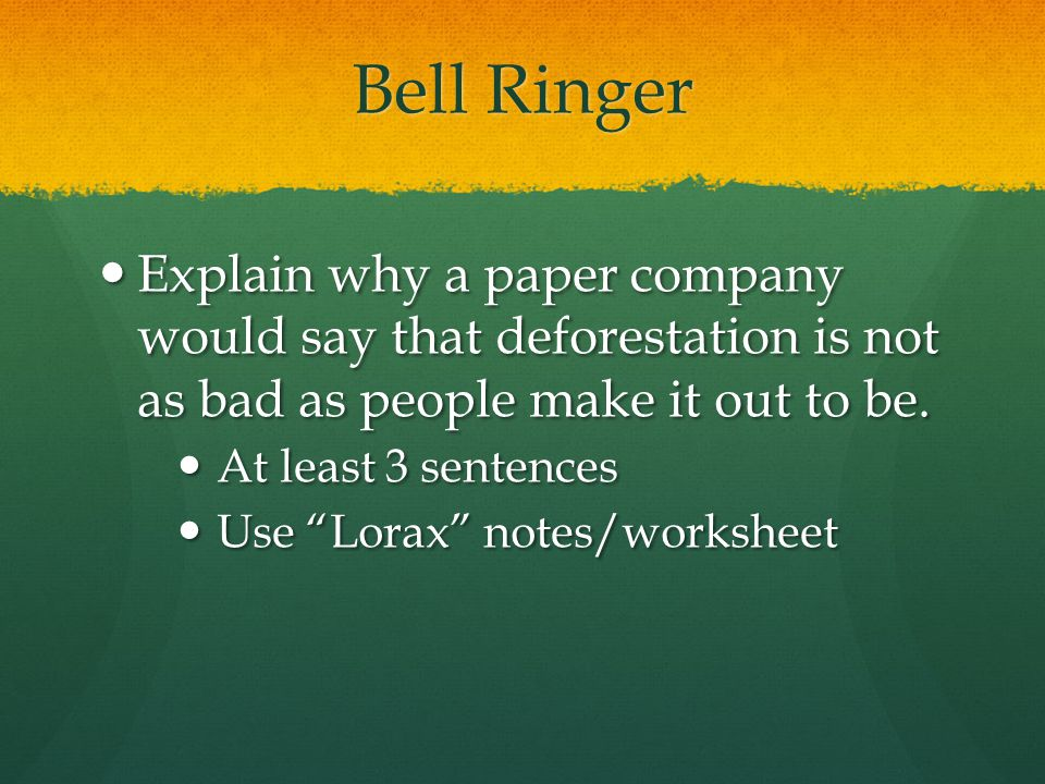 Bell Ringer Explain why a paper company would say that deforestation is not as bad as people make it out to be.