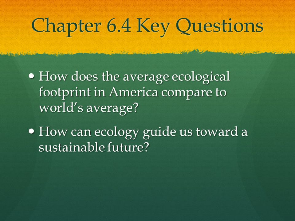 Chapter 6.4 Key Questions How does the average ecological footprint in America compare to world's average