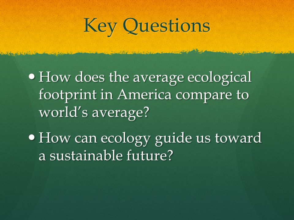 Key Questions How does the average ecological footprint in America compare to world's average