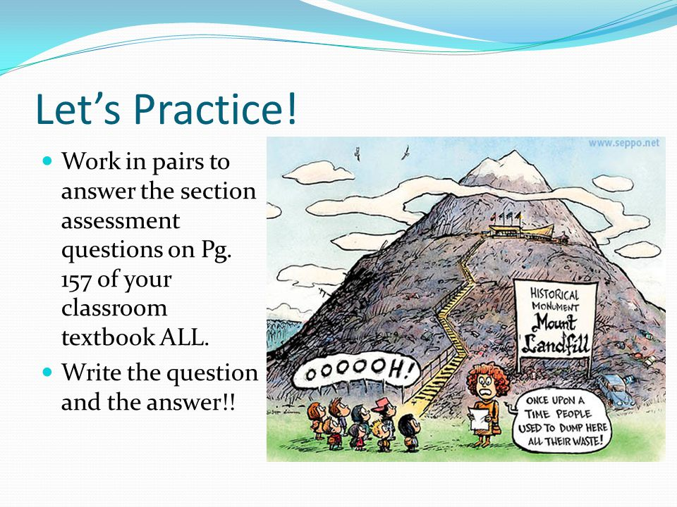 Let's Practice! Work in pairs to answer the section assessment questions on Pg. 157 of your classroom textbook ALL.