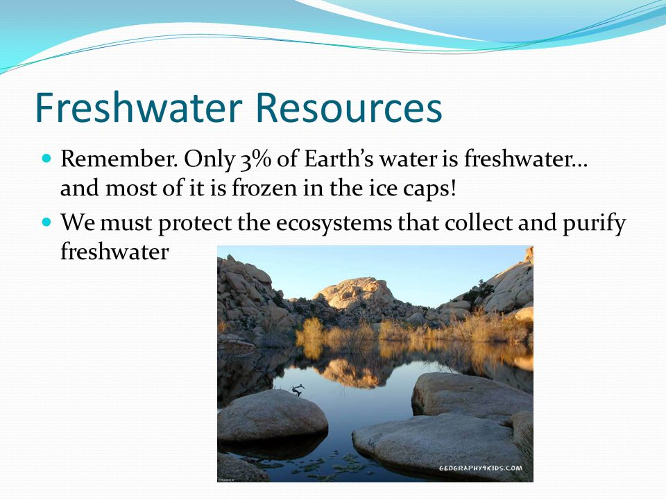 Freshwater Resources Remember. Only 3% of Earth's water is freshwater… and most of it is frozen in the ice caps!
