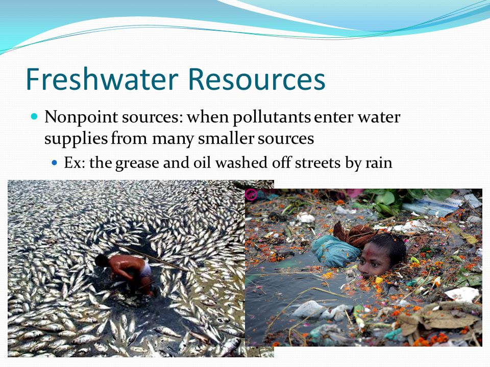 Freshwater Resources Nonpoint sources: when pollutants enter water supplies from many smaller sources.