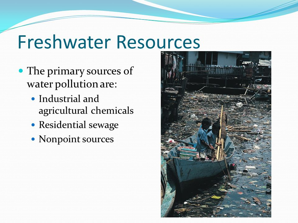 Freshwater Resources The primary sources of water pollution are: