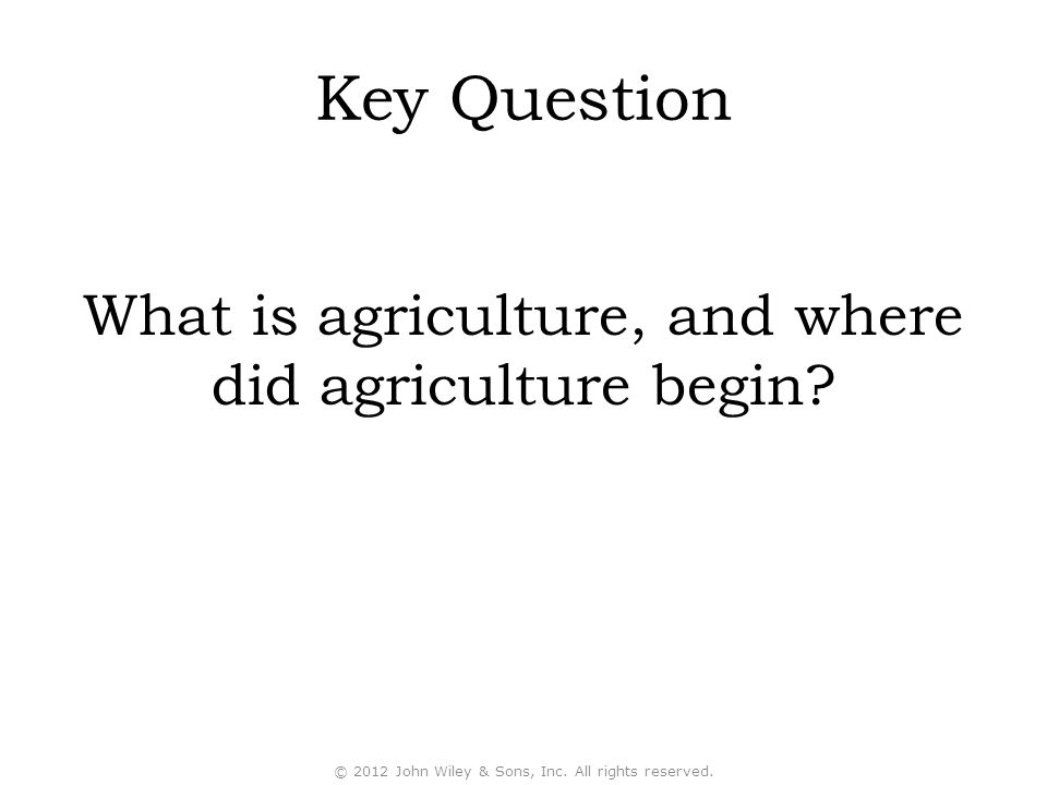 Key Question What is agriculture, and where did agriculture begin