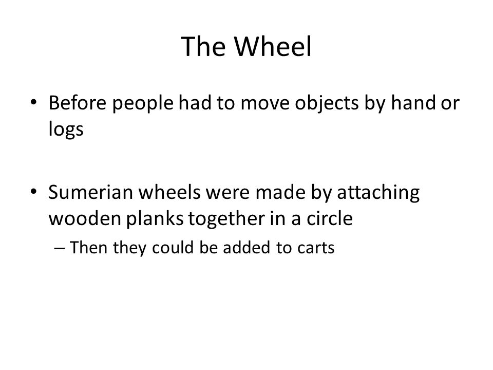 The Wheel Before people had to move objects by hand or logs