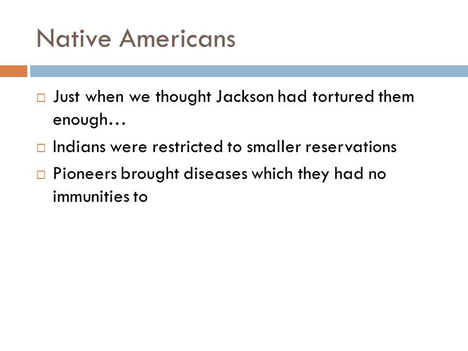 Native Americans Just when we thought Jackson had tortured them enough… Indians were restricted to smaller reservations.