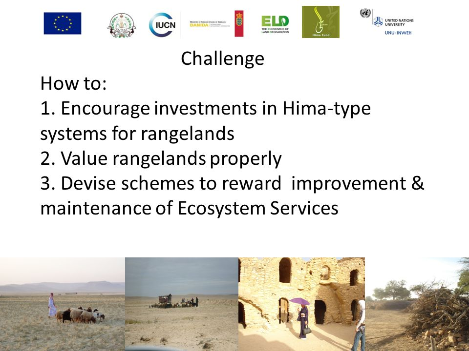 Challenge How to: 1. Encourage investments in Hima-type systems for rangelands 2. Value rangelands properly 3. Devise schemes to reward improvement & maintenance of Ecosystem Services