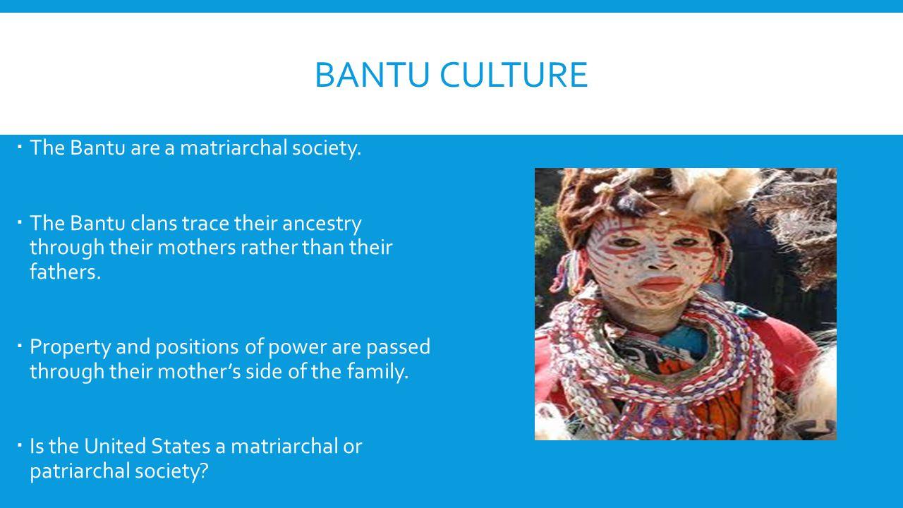 Bantu Culture The Bantu are a matriarchal society.