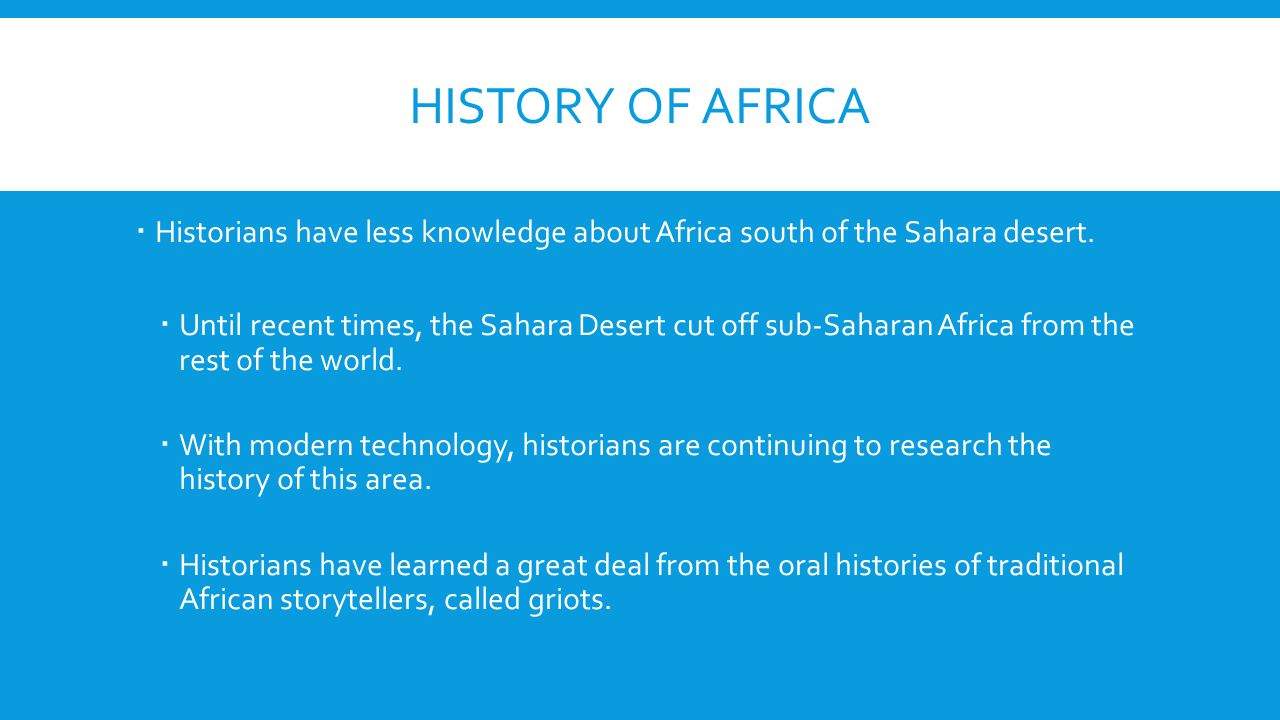 History of Africa Historians have less knowledge about Africa south of the Sahara desert.