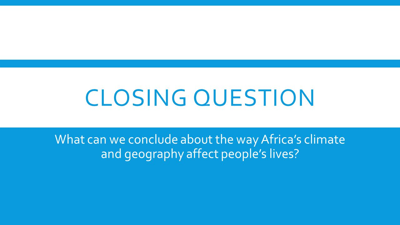 Closing question What can we conclude about the way Africa's climate and geography affect people's lives