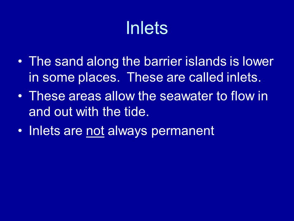 Inlets The sand along the barrier islands is lower in some places. These are called inlets.