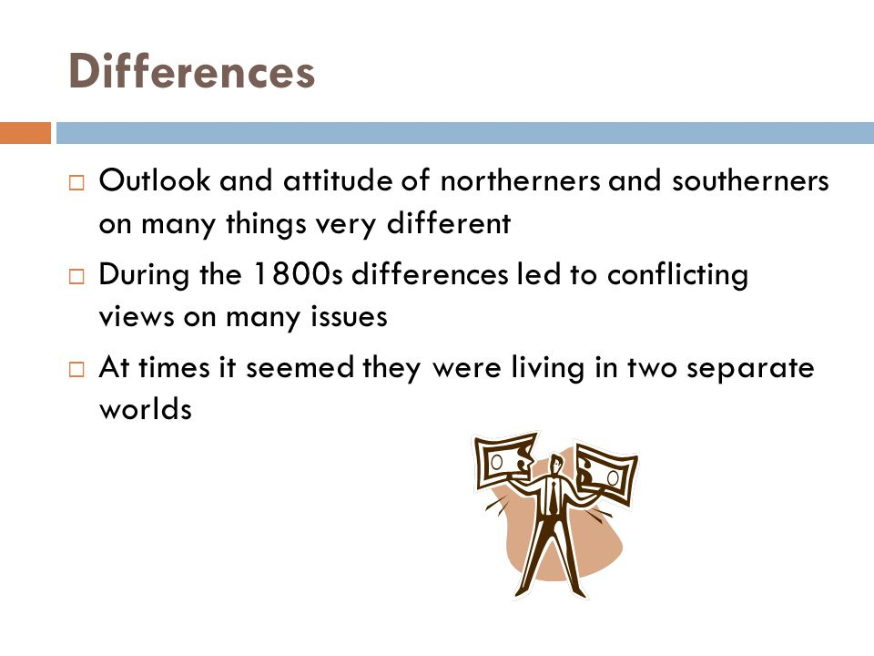 Differences Outlook and attitude of northerners and southerners on many things very different.