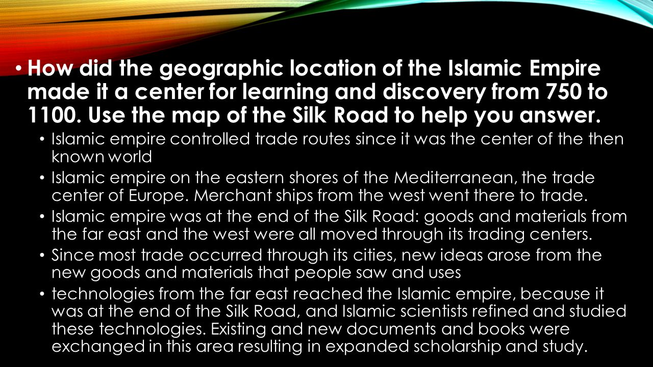How did the geographic location of the Islamic Empire made it a center for learning and discovery from 750 to 1100. Use the map of the Silk Road to help you answer.