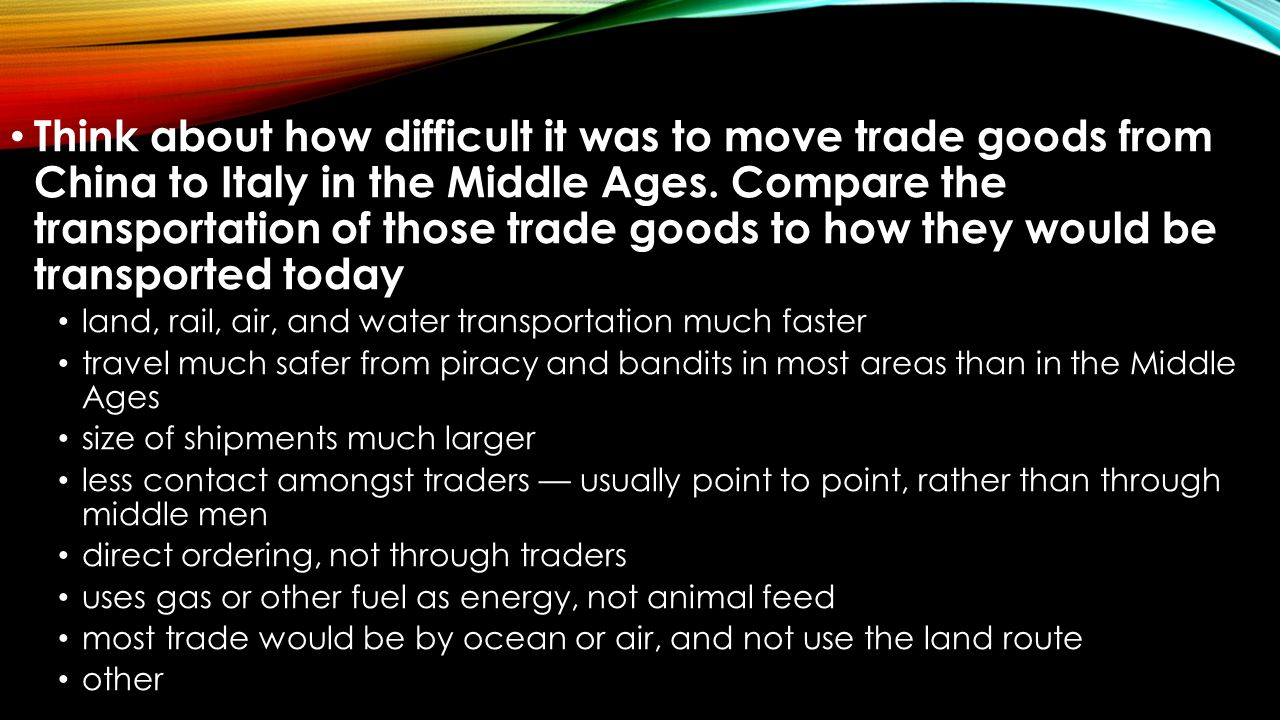Think about how difficult it was to move trade goods from China to Italy in the Middle Ages. Compare the transportation of those trade goods to how they would be transported today