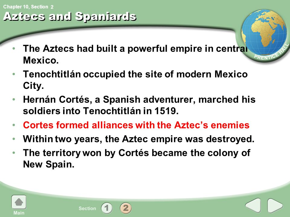 2 Aztecs and Spaniards. The Aztecs had built a powerful empire in central Mexico. Tenochtitlán occupied the site of modern Mexico City.