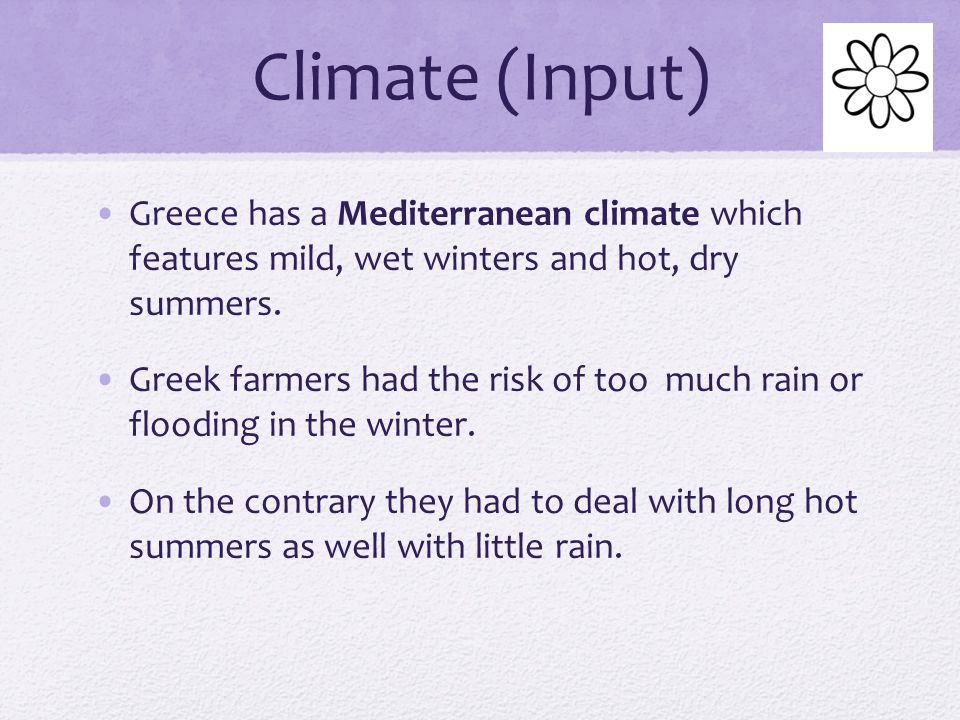 Climate (Input) Greece has a Mediterranean climate which features mild, wet winters and hot, dry summers.