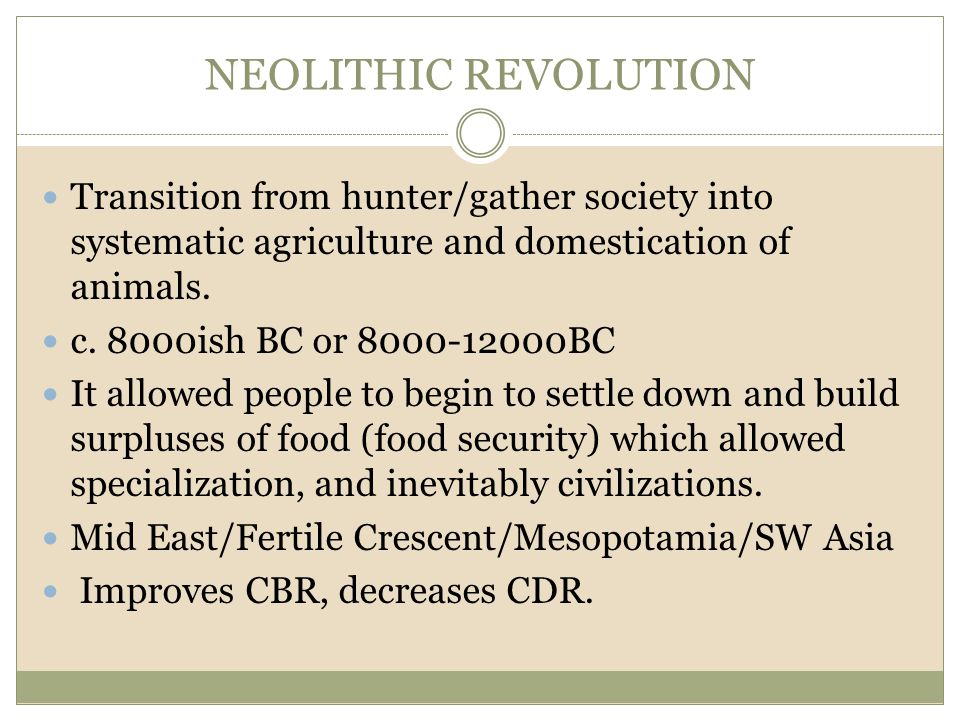 NEOLITHIC REVOLUTION Transition from hunter/gather society into systematic agriculture and domestication of animals.