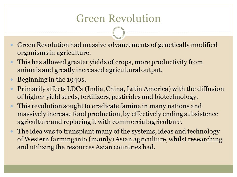 Green Revolution Green Revolution had massive advancements of genetically modified organisms in agriculture.