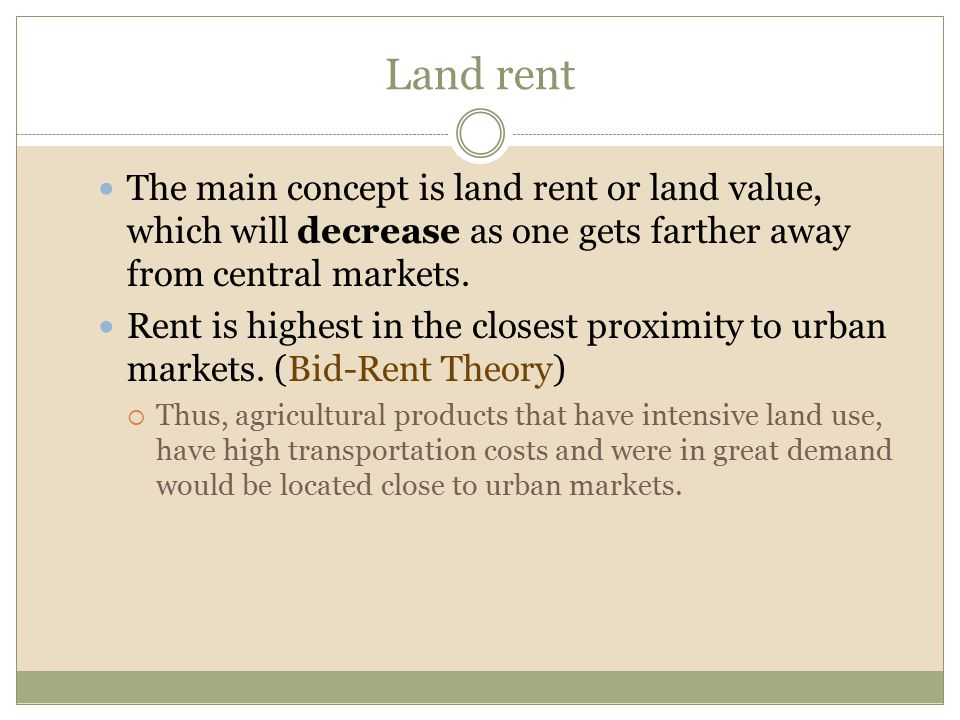 Land rent The main concept is land rent or land value, which will decrease as one gets farther away from central markets.