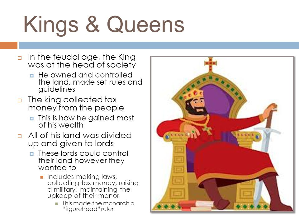 Kings & Queens In the feudal age, the King was at the head of society