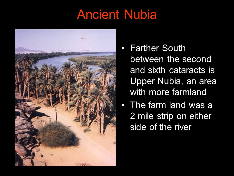 Ancient Nubia Farther South between the second and sixth cataracts is Upper Nubia, an area with more farmland.