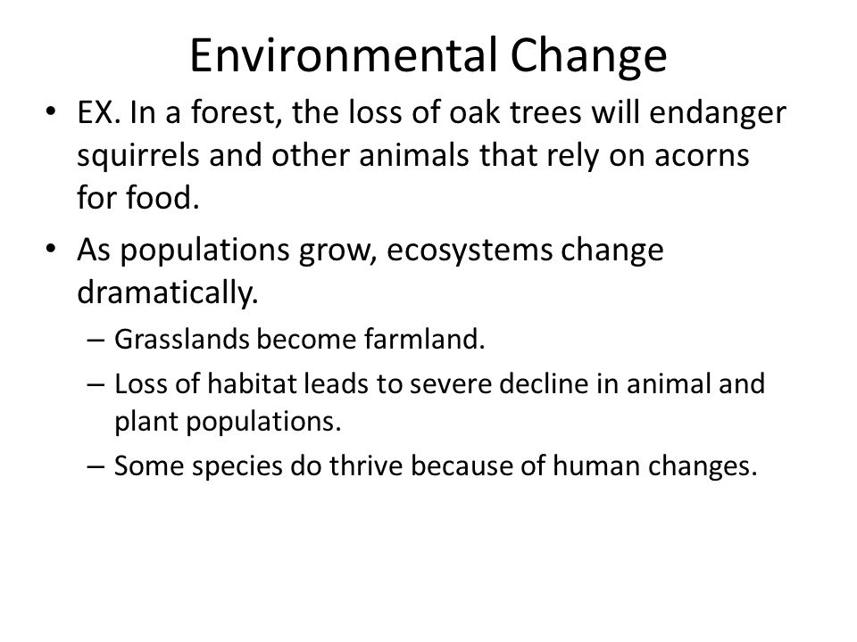 Environmental Change EX. In a forest, the loss of oak trees will endanger squirrels and other animals that rely on acorns for food.