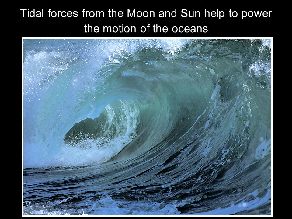 Tidal forces from the Moon and Sun help to power the motion of the oceans