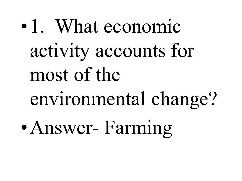 1. What economic activity accounts for most of the environmental change