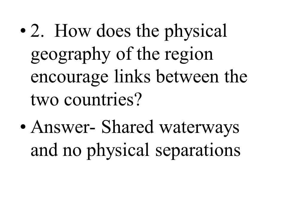 2. How does the physical geography of the region encourage links between the two countries